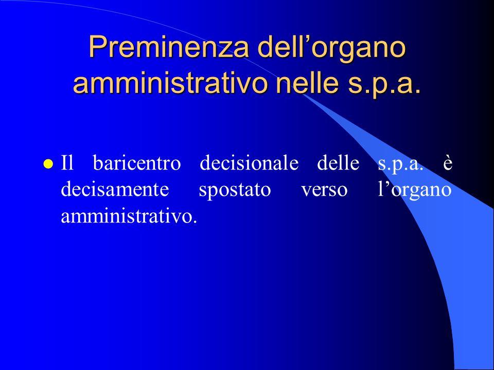 Preminenza dellorgano amministrativo nelle s.p.a. l Il baricentro decisionale delle s.p.a. è decisamente spostato verso lorgano amministrativo.