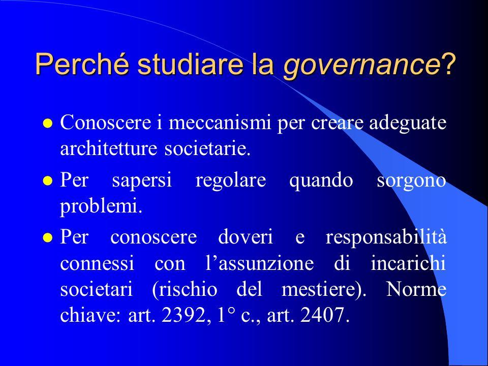 Perché studiare la governance? l Conoscere i meccanismi per creare adeguate architetture societarie. l Per sapersi regolare quando sorgono problemi. l