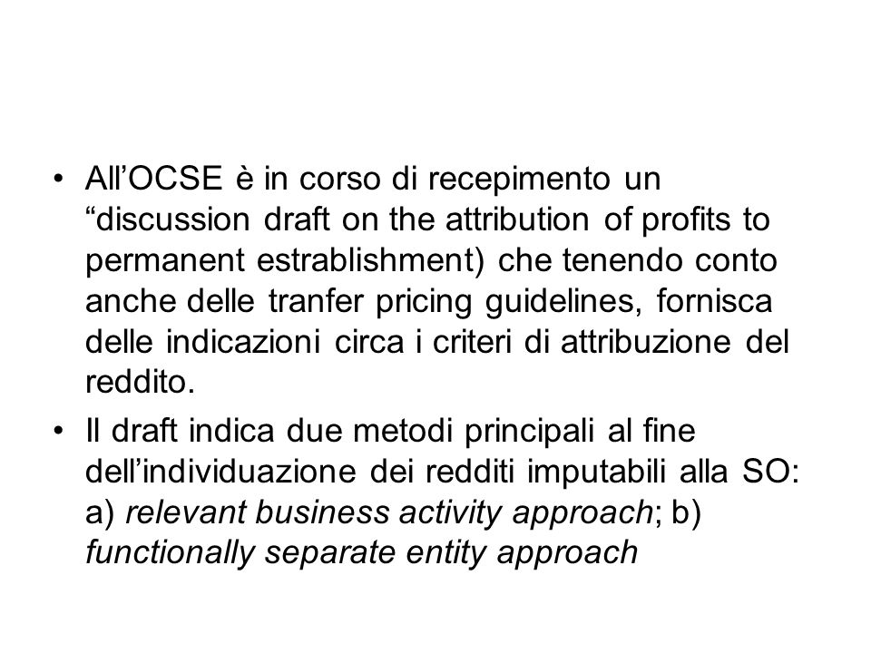 AllOCSE è in corso di recepimento un discussion draft on the attribution of profits to permanent estrablishment) che tenendo conto anche delle tranfer pricing guidelines, fornisca delle indicazioni circa i criteri di attribuzione del reddito.
