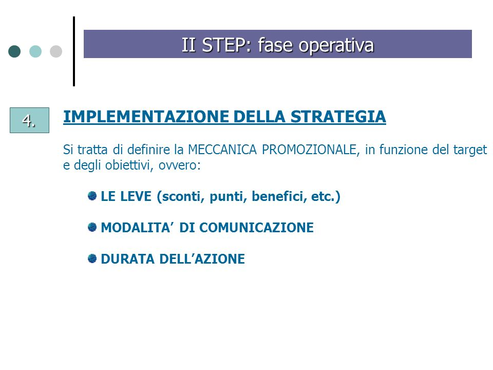 4. II STEP: fase operativa IMPLEMENTAZIONE DELLA STRATEGIA Si tratta di definire la MECCANICA PROMOZIONALE, in funzione del target e degli obiettivi,