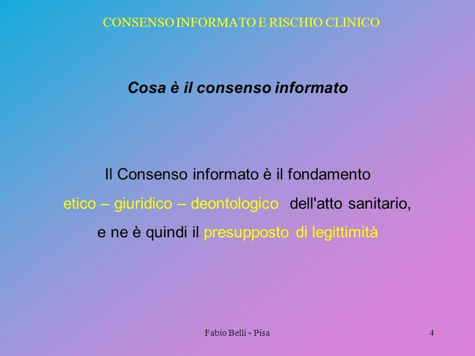 Fabio Belli - Pisa4 CONSENSO INFORMATO E RISCHIO CLINICO Cosa è il consenso informato Il Consenso informato è il fondamento etico – giuridico – deonto