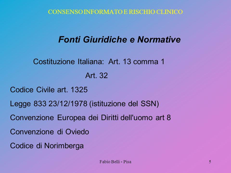 Fabio Belli - Pisa5 CONSENSO INFORMATO E RISCHIO CLINICO Fonti Giuridiche e Normative Costituzione Italiana: Art. 13 comma 1 Art. 32 Codice Civile art