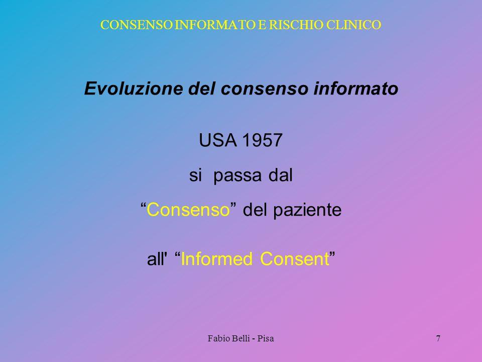 Fabio Belli - Pisa7 CONSENSO INFORMATO E RISCHIO CLINICO Evoluzione del consenso informato USA 1957 si passa dal Consenso del paziente all' Informed C