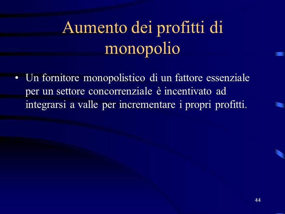 44 Aumento dei profitti di monopolio Un fornitore monopolistico di un fattore essenziale per un settore concorrenziale è incentivato ad integrarsi a v