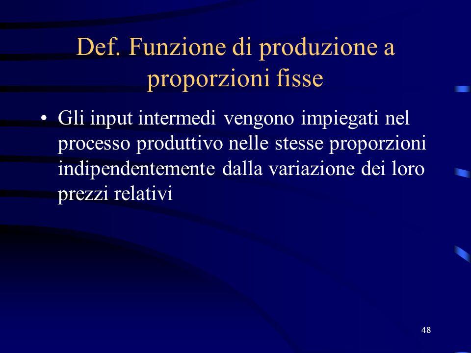48 Def. Funzione di produzione a proporzioni fisse Gli input intermedi vengono impiegati nel processo produttivo nelle stesse proporzioni indipendente