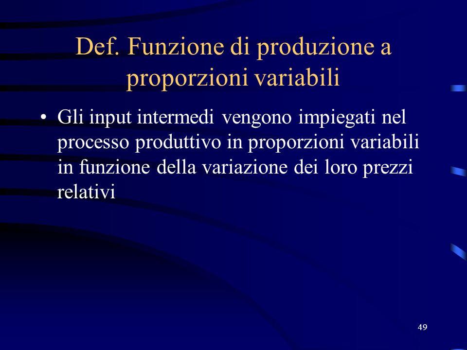 49 Def. Funzione di produzione a proporzioni variabili Gli input intermedi vengono impiegati nel processo produttivo in proporzioni variabili in funzi