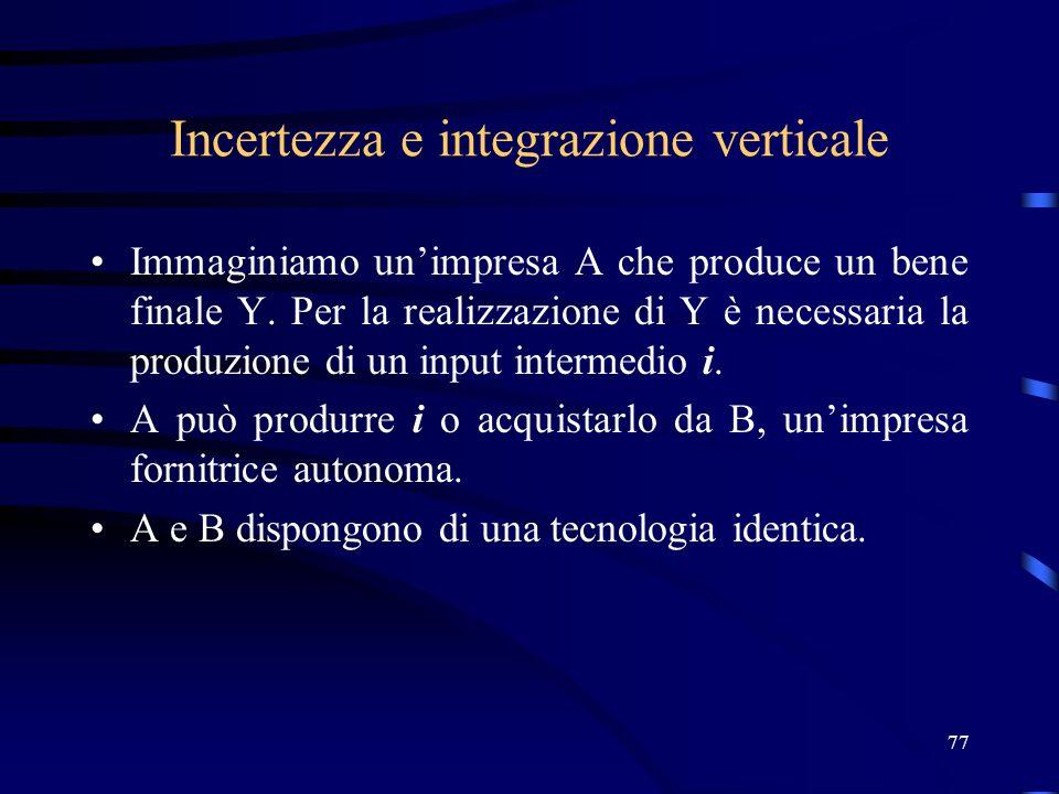 77 Incertezza e integrazione verticale Immaginiamo unimpresa A che produce un bene finale Y. Per la realizzazione di Y è necessaria la produzione di u