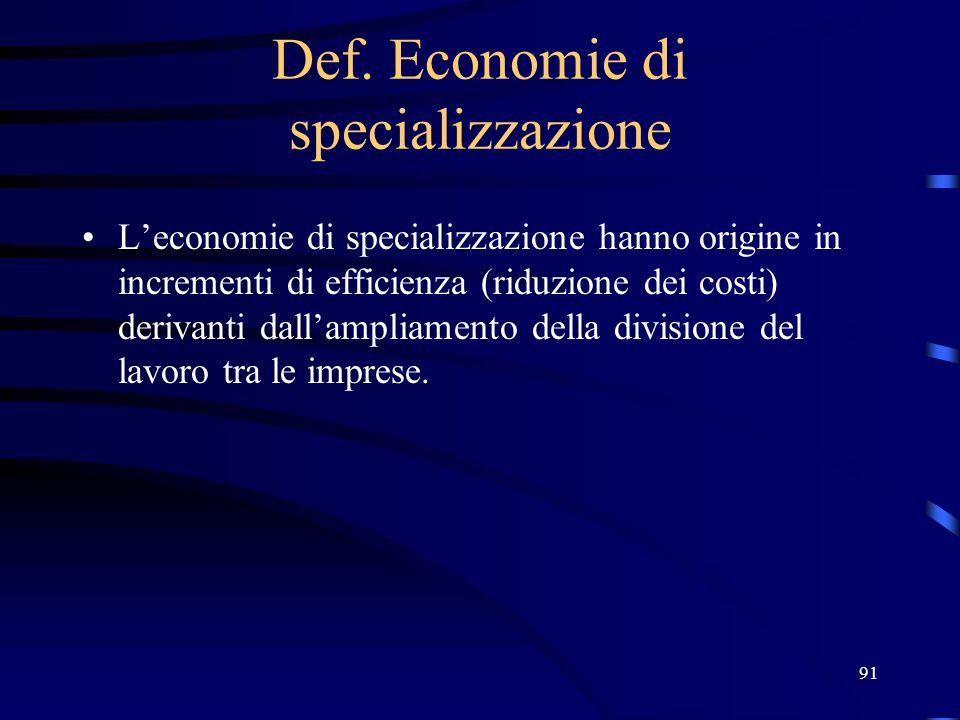 91 Def. Economie di specializzazione Leconomie di specializzazione hanno origine in incrementi di efficienza (riduzione dei costi) derivanti dallampli