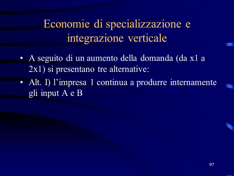 97 Economie di specializzazione e integrazione verticale A seguito di un aumento della domanda (da x1 a 2x1) si presentano tre alternative: Alt. I) li