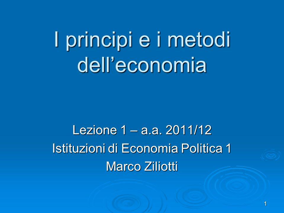 1 I principi e i metodi delleconomia Lezione 1 – a.a. 2011/12 Istituzioni di Economia Politica 1 Marco Ziliotti