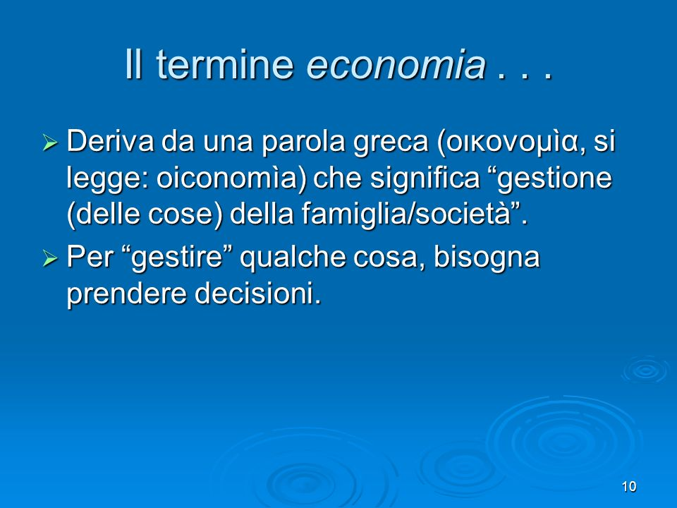 10 Il termine economia... Deriva da una parola greca (οικονομìα, si legge: oiconomìa) che significa gestione (delle cose) della famiglia/società. Deri