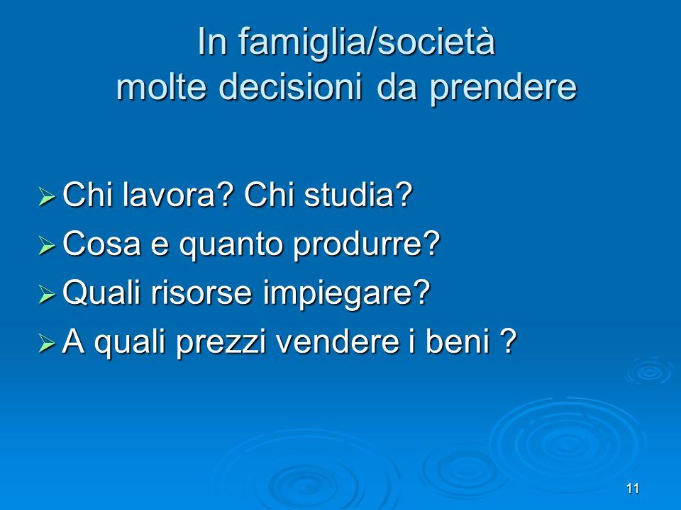 11 In famiglia/società molte decisioni da prendere Chi lavora? Chi studia? Chi lavora? Chi studia? Cosa e quanto produrre? Cosa e quanto produrre? Qua