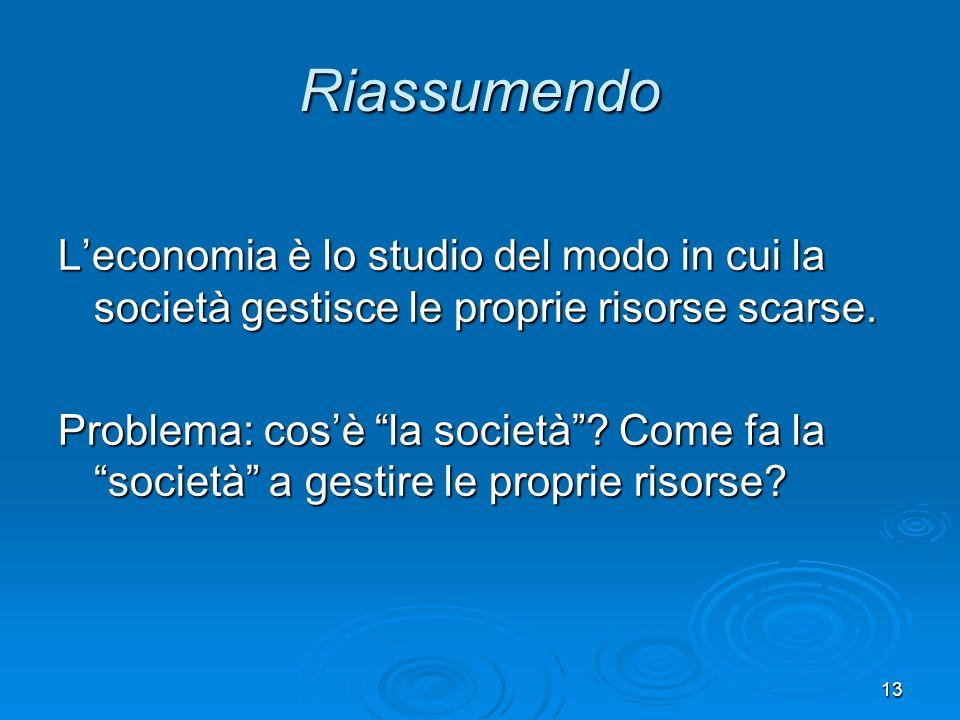 13 Riassumendo Leconomia è lo studio del modo in cui la società gestisce le proprie risorse scarse. Problema: cosè la società? Come fa la società a ge