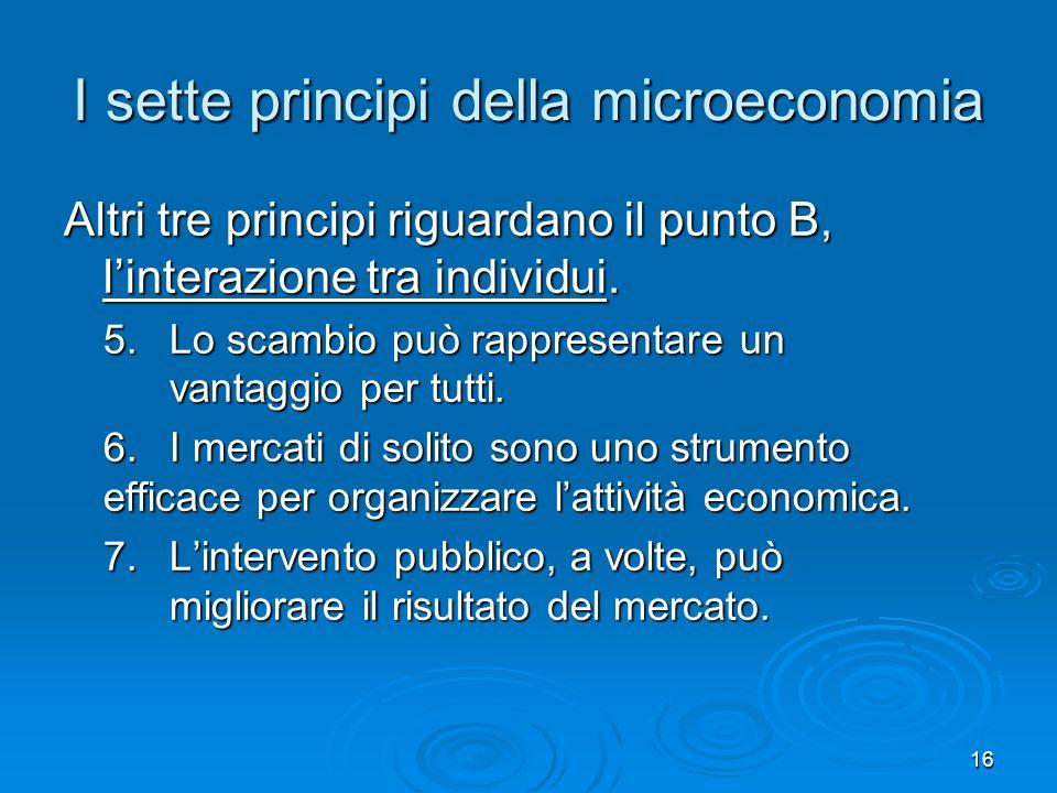 16 I sette principi della microeconomia Altri tre principi riguardano il punto B, linterazione tra individui. 5. Lo scambio può rappresentare un vanta