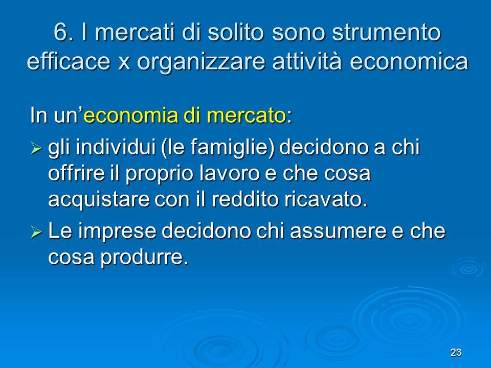 23 6. I mercati di solito sono strumento efficace x organizzare attività economica In uneconomia di mercato: gli individui (le famiglie) decidono a ch