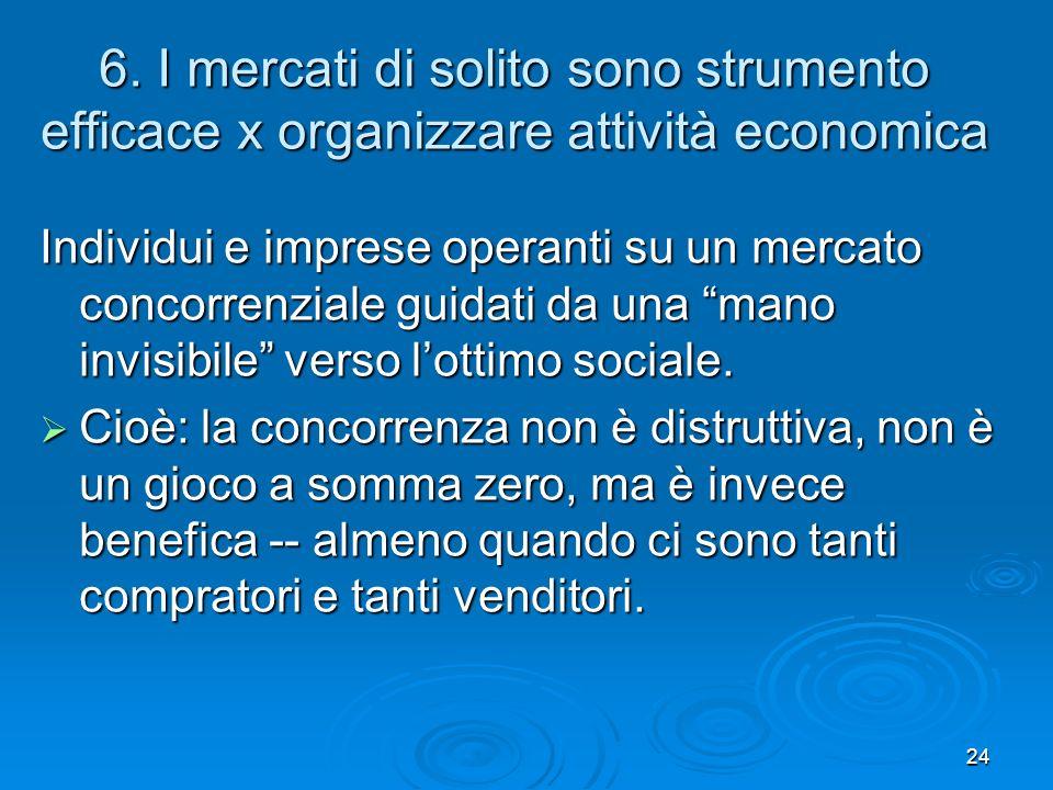 24 6. I mercati di solito sono strumento efficace x organizzare attività economica Individui e imprese operanti su un mercato concorrenziale guidati d