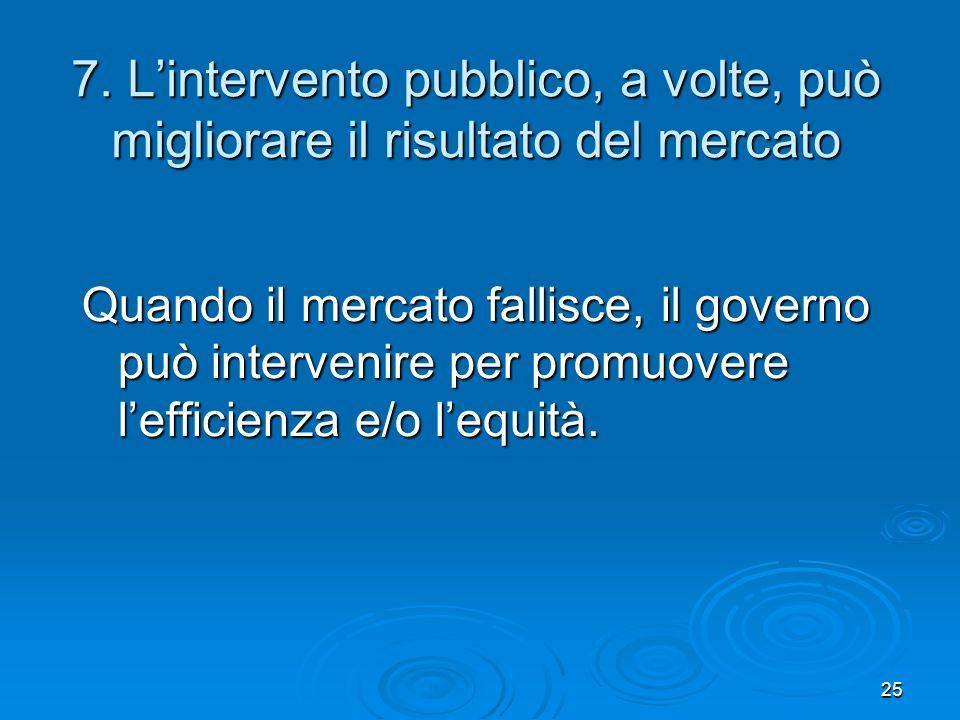 25 7. Lintervento pubblico, a volte, può migliorare il risultato del mercato Quando il mercato fallisce, il governo può intervenire per promuovere lef