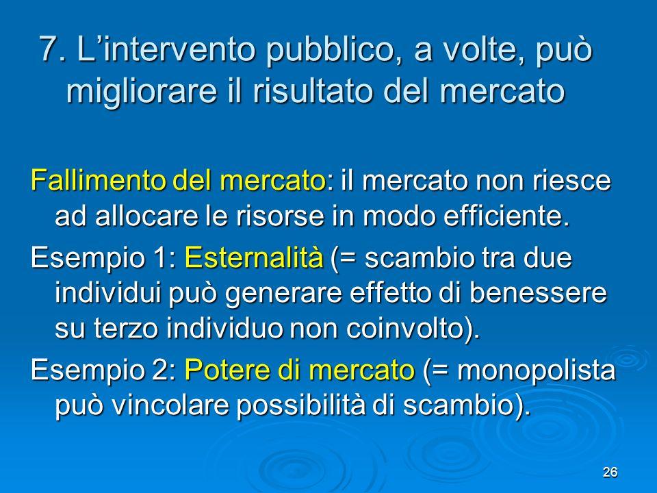 26 7. Lintervento pubblico, a volte, può migliorare il risultato del mercato Fallimento del mercato: il mercato non riesce ad allocare le risorse in m