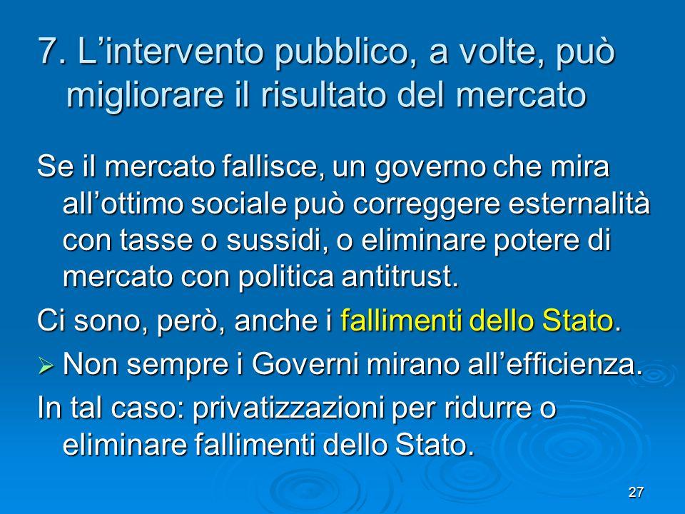 27 7. Lintervento pubblico, a volte, può migliorare il risultato del mercato Se il mercato fallisce, un governo che mira allottimo sociale può corregg