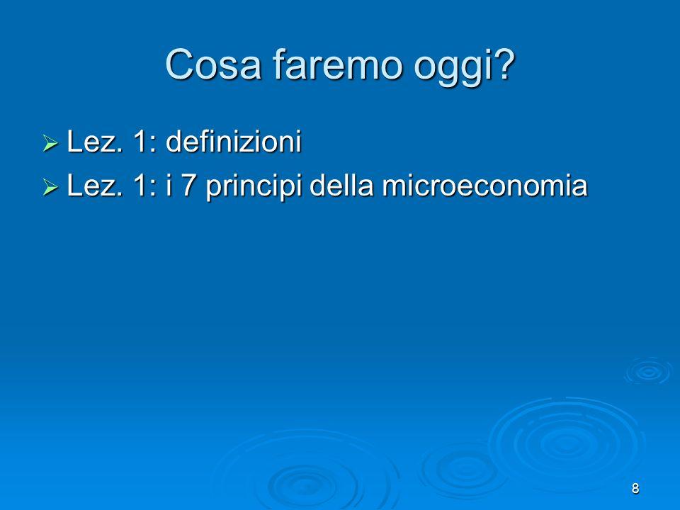 8 Cosa faremo oggi? Lez. 1: definizioni Lez. 1: definizioni Lez. 1: i 7 principi della microeconomia Lez. 1: i 7 principi della microeconomia