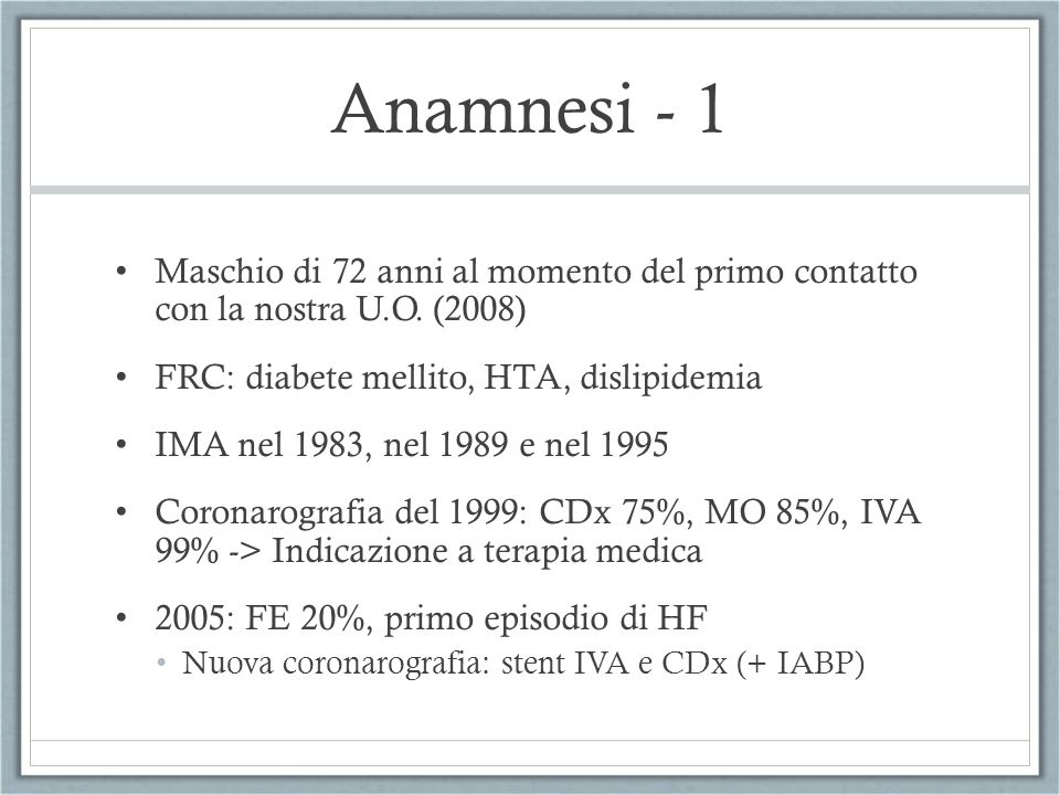 Anamnesi - 1 Maschio di 72 anni al momento del primo contatto con la nostra U.O. (2008) FRC: diabete mellito, HTA, dislipidemia IMA nel 1983, nel 1989