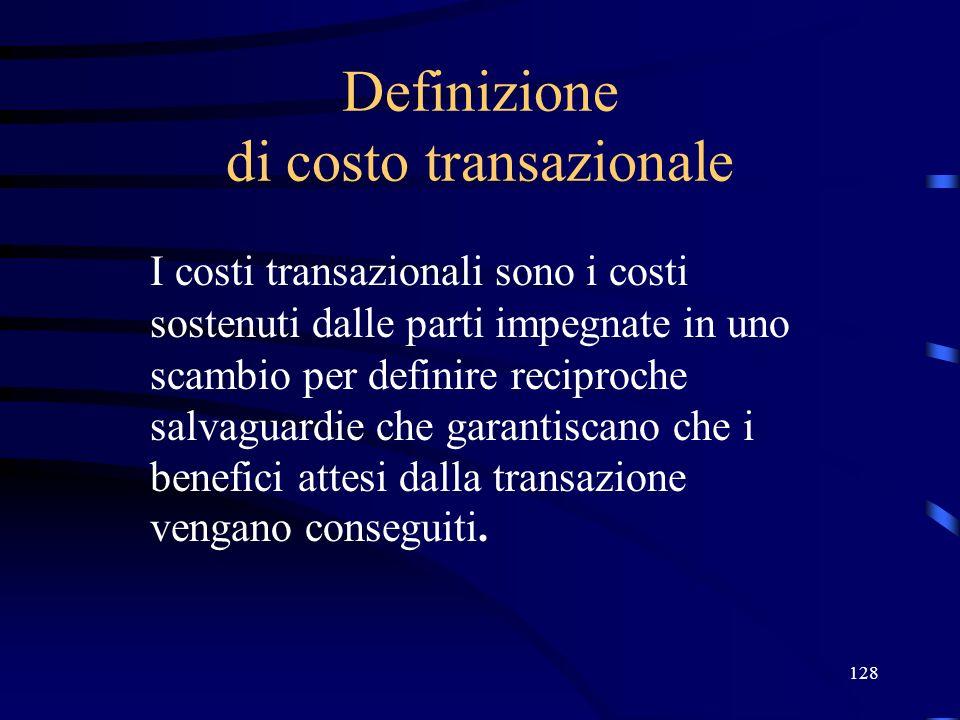 128 Definizione di costo transazionale I costi transazionali sono i costi sostenuti dalle parti impegnate in uno scambio per definire reciproche salva