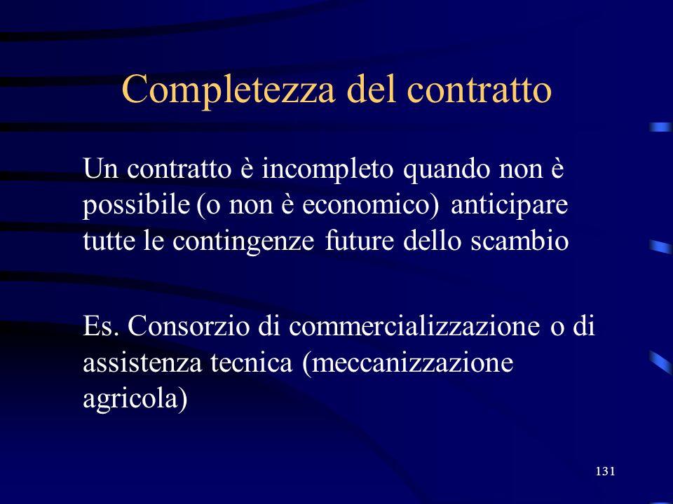 131 Completezza del contratto Un contratto è incompleto quando non è possibile (o non è economico) anticipare tutte le contingenze future dello scambi