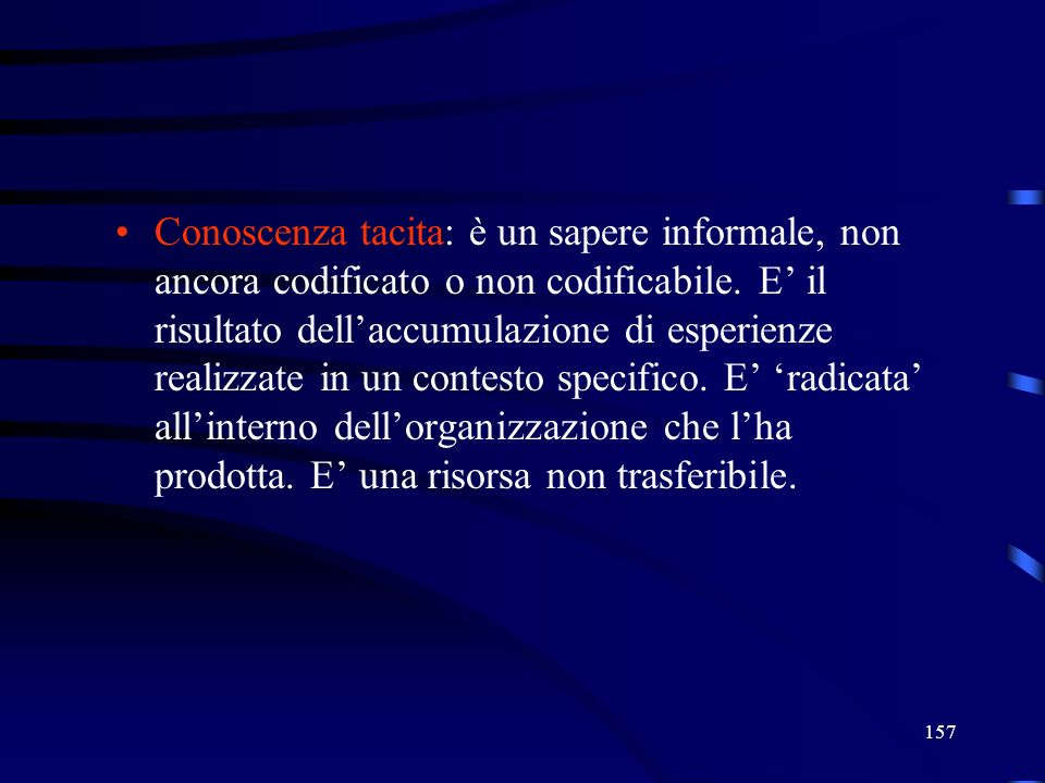 157 Conoscenza tacita: è un sapere informale, non ancora codificato o non codificabile. E il risultato dellaccumulazione di esperienze realizzate in u