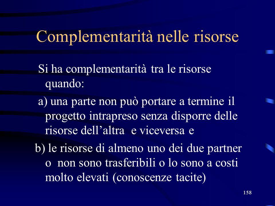 158 Complementarità nelle risorse Si ha complementarità tra le risorse quando: a) una parte non può portare a termine il progetto intrapreso senza dis