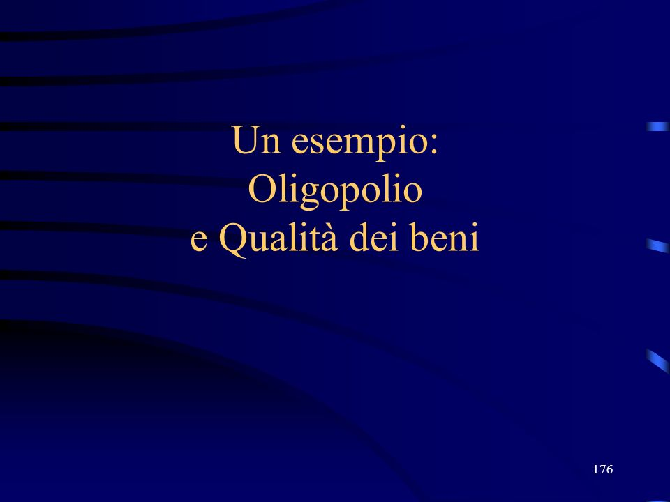 176 Un esempio: Oligopolio e Qualità dei beni