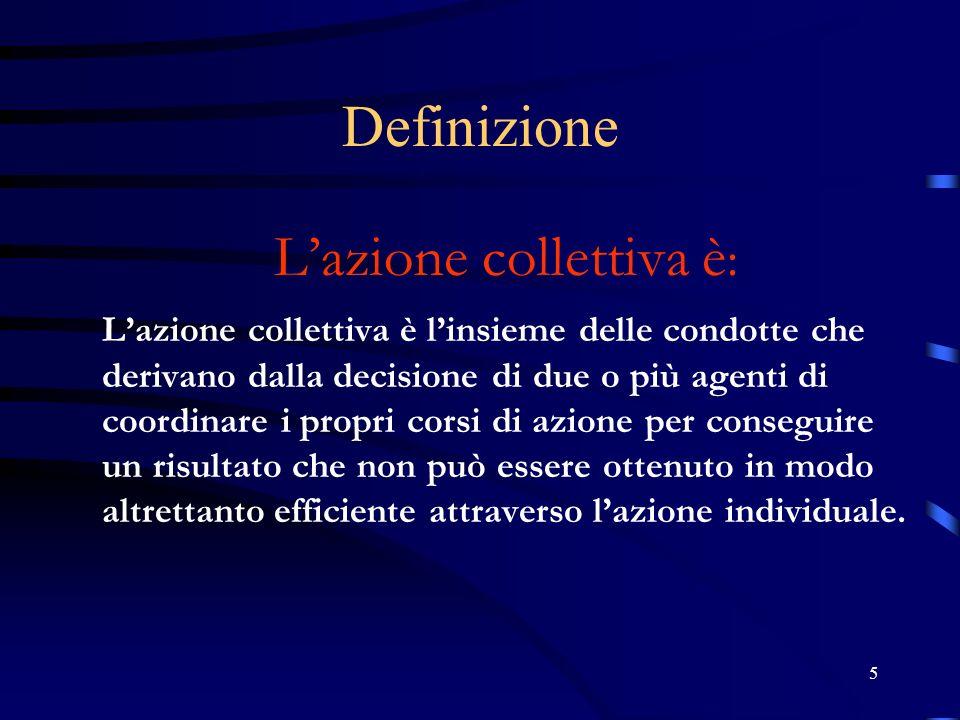 5 Definizione Lazione collettiva è : Lazione collettiva è linsieme delle condotte che derivano dalla decisione di due o più agenti di coordinare i pro