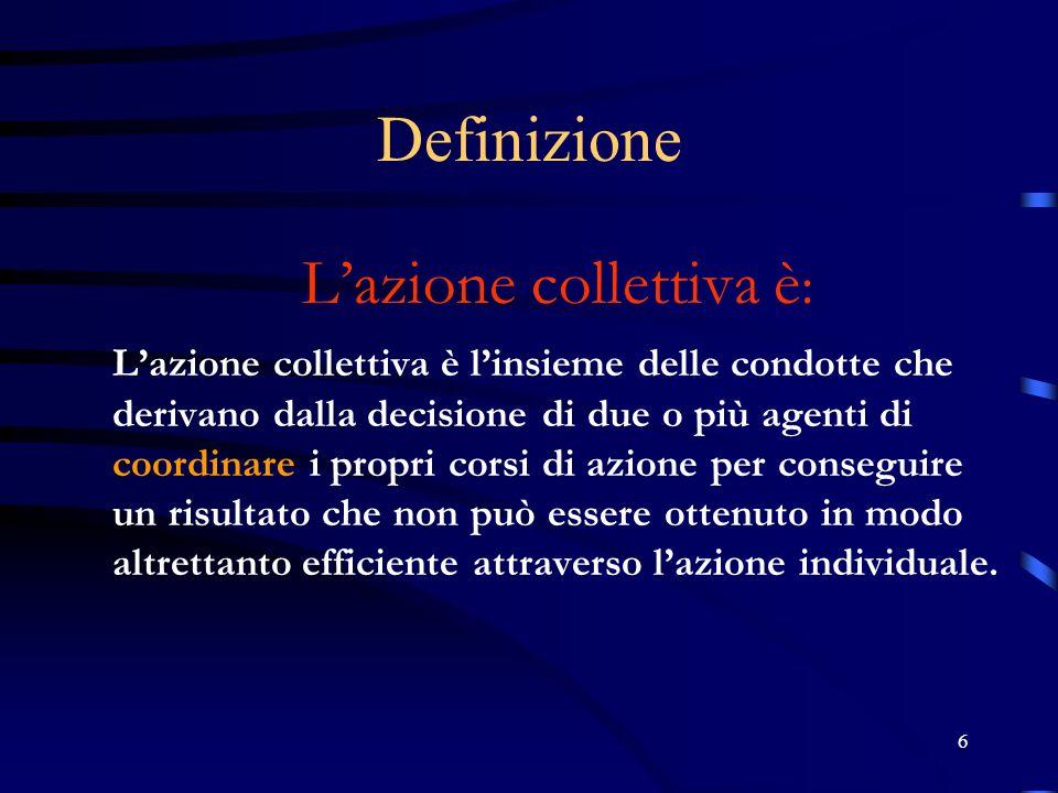 6 Definizione Lazione collettiva è : Lazione collettiva è linsieme delle condotte che derivano dalla decisione di due o più agenti di coordinare i pro