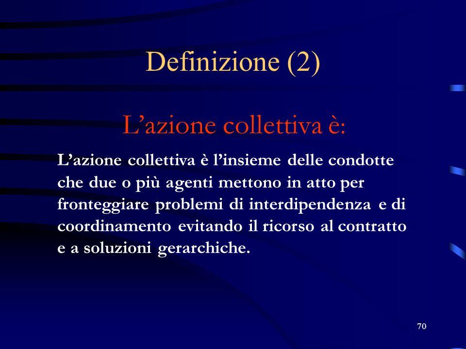 70 Definizione (2) Lazione collettiva è : Lazione collettiva è linsieme delle condotte che due o più agenti mettono in atto per fronteggiare problemi