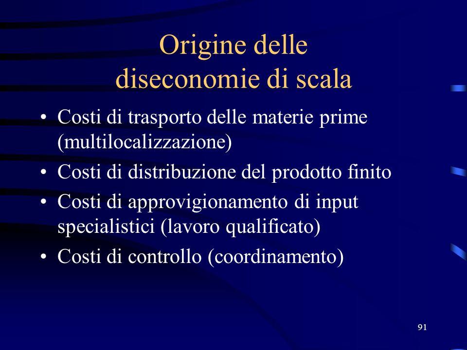 91 Origine delle diseconomie di scala Costi di trasporto delle materie prime (multilocalizzazione) Costi di distribuzione del prodotto finito Costi di