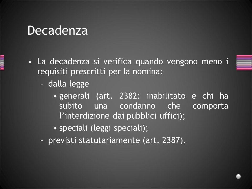 Decadenza La decadenza si verifica quando vengono meno i requisiti prescritti per la nomina: –dalla legge generali (art. 2382: inabilitato e chi ha su