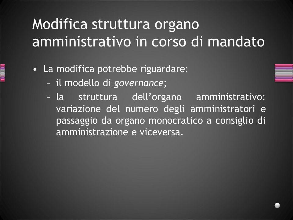 Modifica struttura organo amministrativo in corso di mandato La modifica potrebbe riguardare: –il modello di governance; –la struttura dellorgano ammi