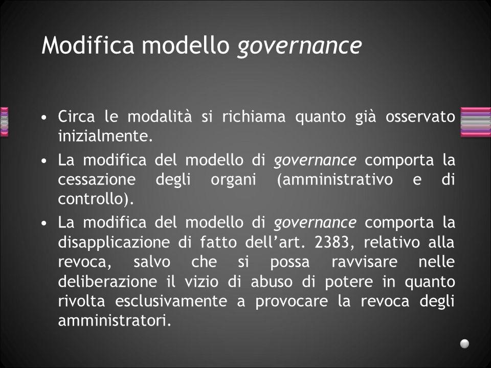 Modifica modello governance Circa le modalità si richiama quanto già osservato inizialmente. La modifica del modello di governance comporta la cessazi