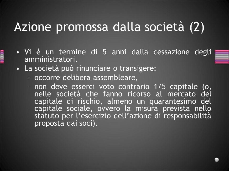 Azione promossa dalla società (2) Vi è un termine di 5 anni dalla cessazione degli amministratori. La società può rinunciare o transigere: –occorre de