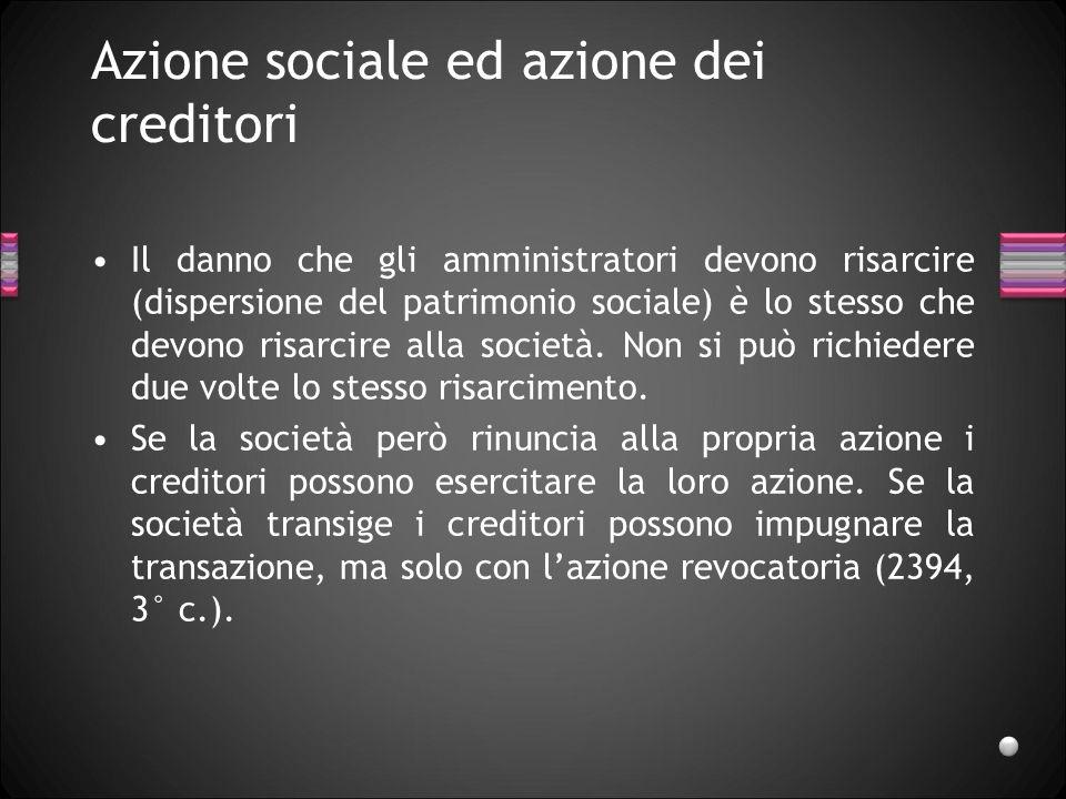 Azione sociale ed azione dei creditori Il danno che gli amministratori devono risarcire (dispersione del patrimonio sociale) è lo stesso che devono ri