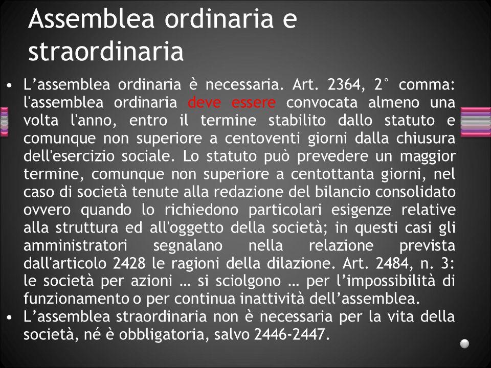 Assemblea ordinaria e straordinaria Lassemblea ordinaria è necessaria. Art. 2364, 2° comma: l'assemblea ordinaria deve essere convocata almeno una vol