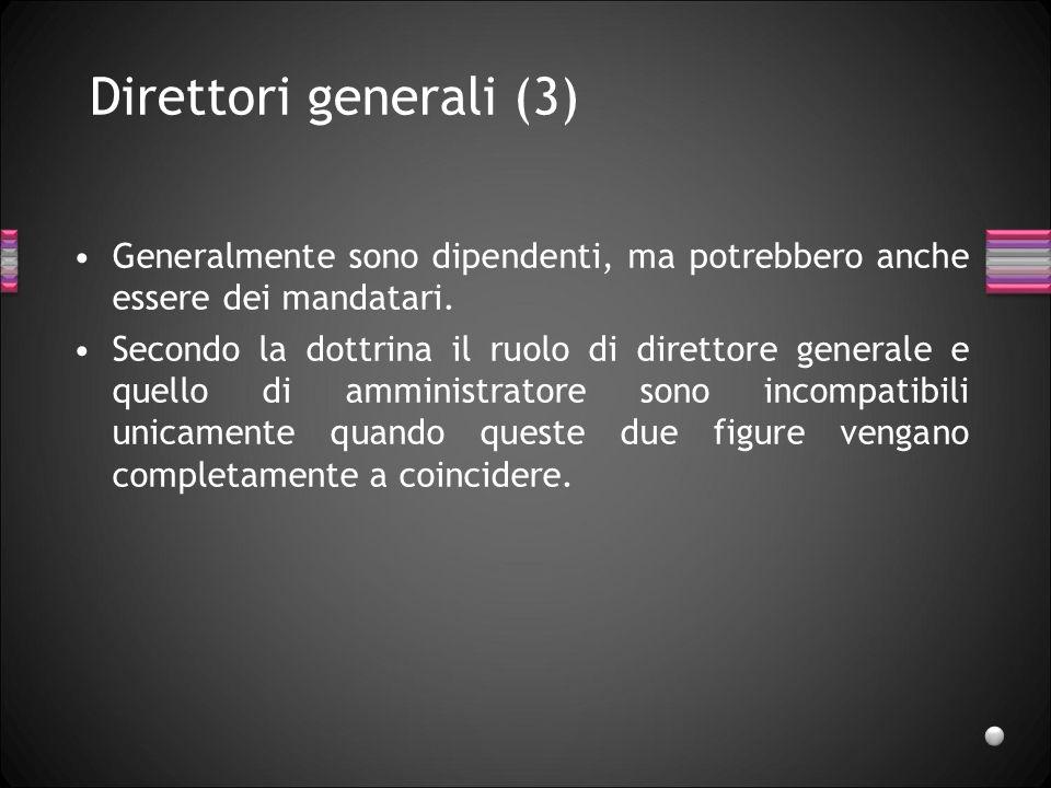 Direttori generali (3) Generalmente sono dipendenti, ma potrebbero anche essere dei mandatari. Secondo la dottrina il ruolo di direttore generale e qu