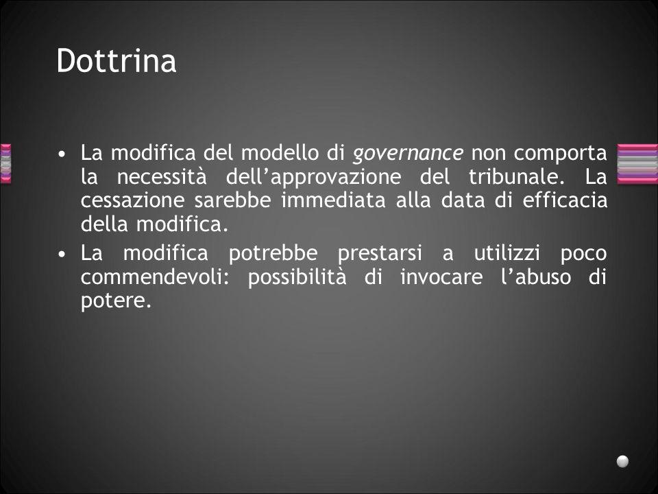 Dottrina La modifica del modello di governance non comporta la necessità dellapprovazione del tribunale. La cessazione sarebbe immediata alla data di
