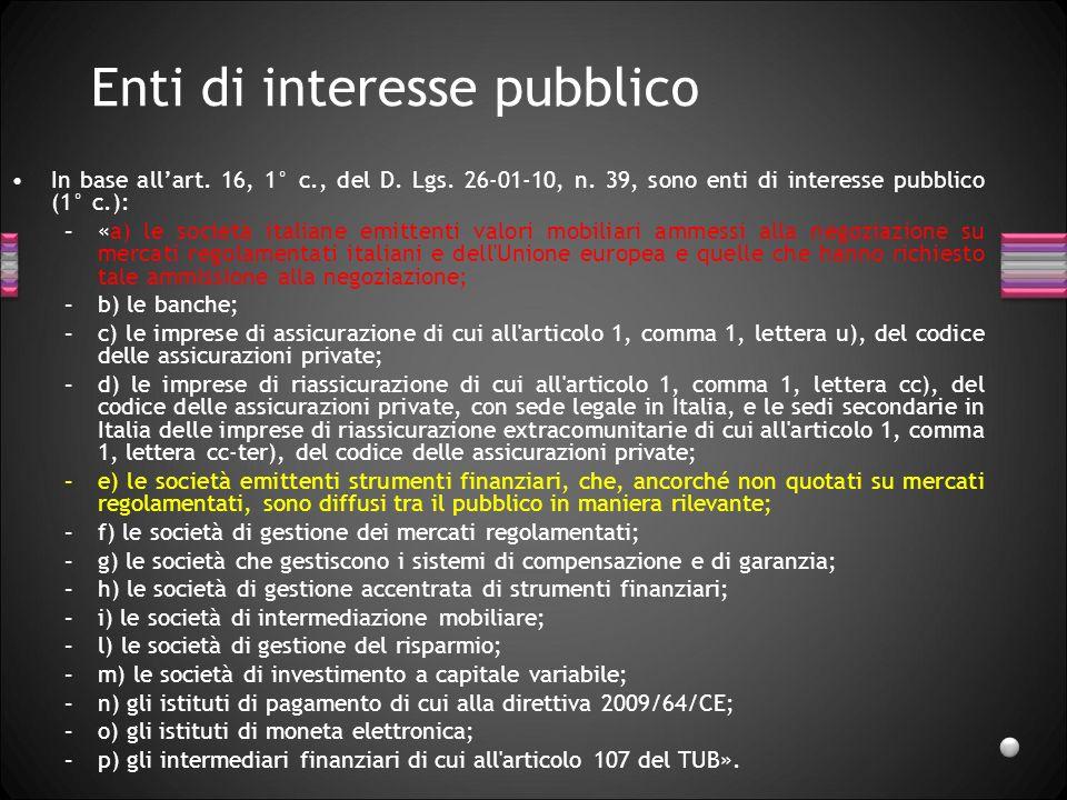 Enti di interesse pubblico In base allart. 16, 1° c., del D. Lgs. 26-01-10, n. 39, sono enti di interesse pubblico (1° c.): –«a) le società italiane e