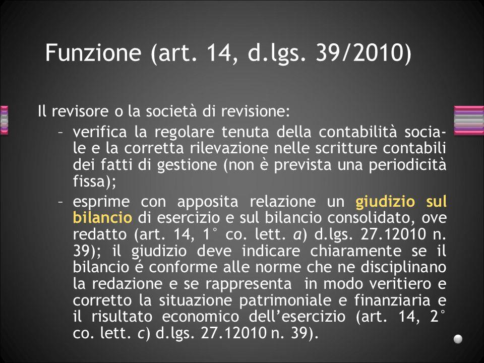 Funzione (art. 14, d.lgs. 39/2010) Il revisore o la società di revisione: –verifica la regolare tenuta della contabilità socia- le e la corretta rilev