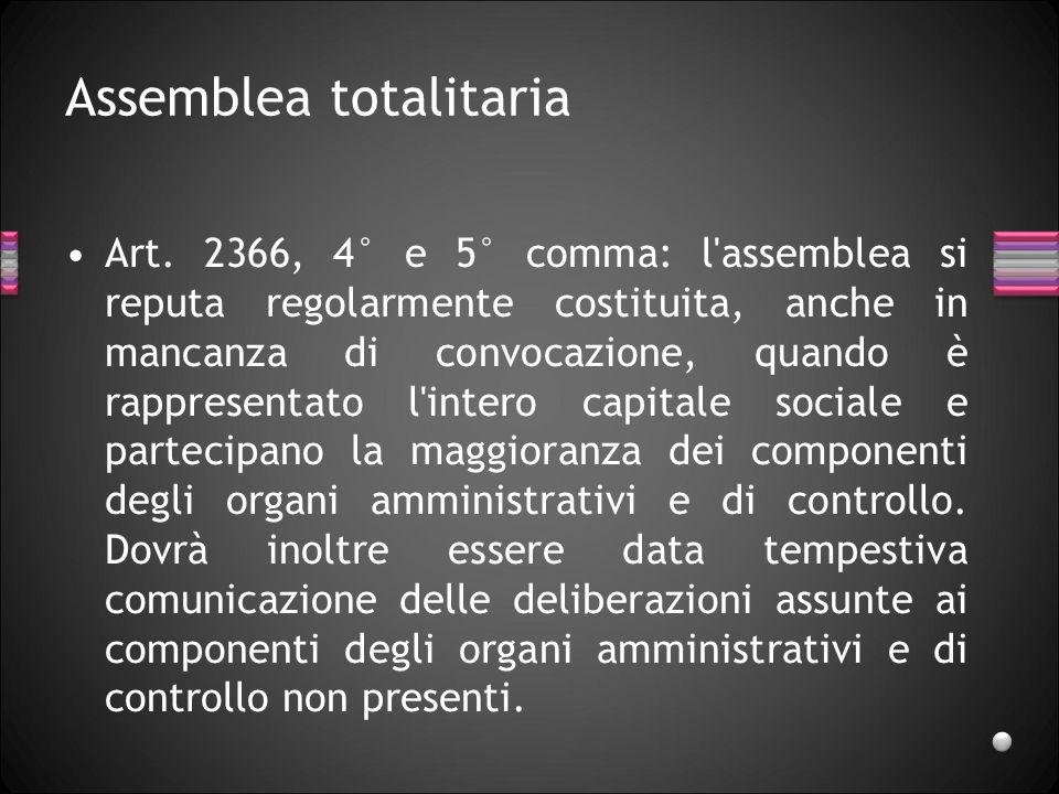 Assemblea totalitaria Art. 2366, 4° e 5° comma: l'assemblea si reputa regolarmente costituita, anche in mancanza di convocazione, quando è rappresenta