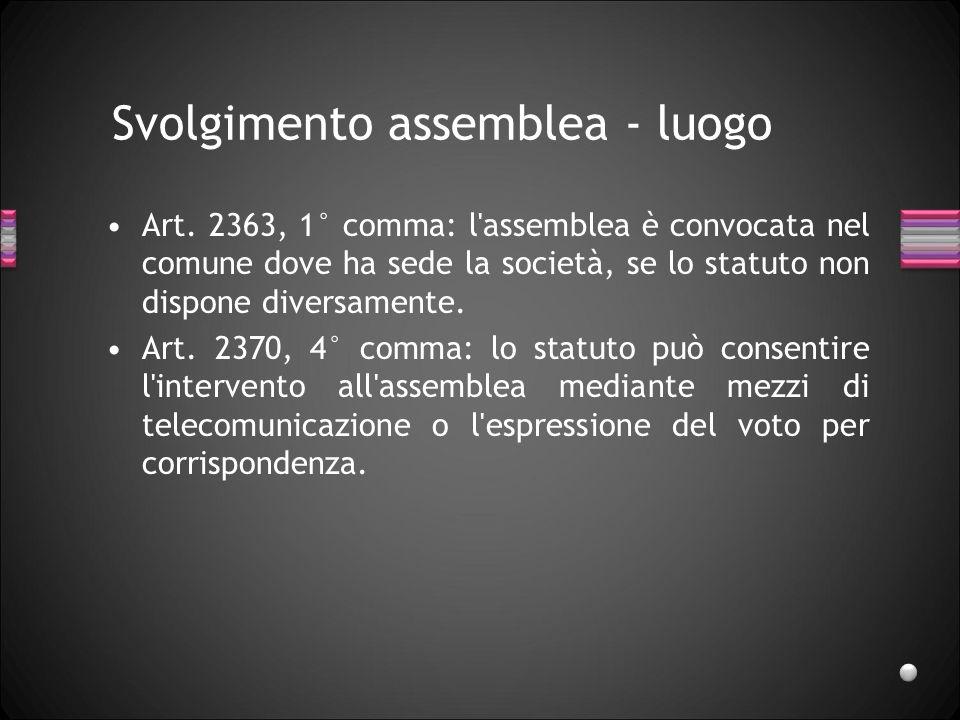 Svolgimento assemblea - luogo Art. 2363, 1° comma: l'assemblea è convocata nel comune dove ha sede la società, se lo statuto non dispone diversamente.