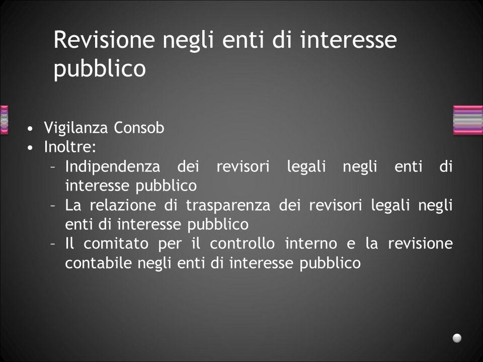 Revisione negli enti di interesse pubblico Vigilanza Consob Inoltre: –Indipendenza dei revisori legali negli enti di interesse pubblico –La relazione