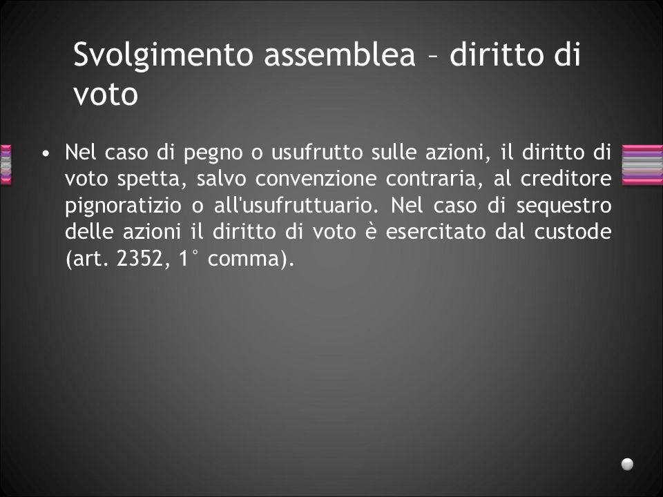 Svolgimento assemblea – diritto di voto Nel caso di pegno o usufrutto sulle azioni, il diritto di voto spetta, salvo convenzione contraria, al credito
