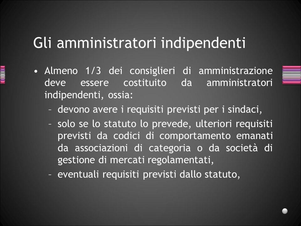 Gli amministratori indipendenti Almeno 1/3 dei consiglieri di amministrazione deve essere costituito da amministratori indipendenti, ossia: –devono av