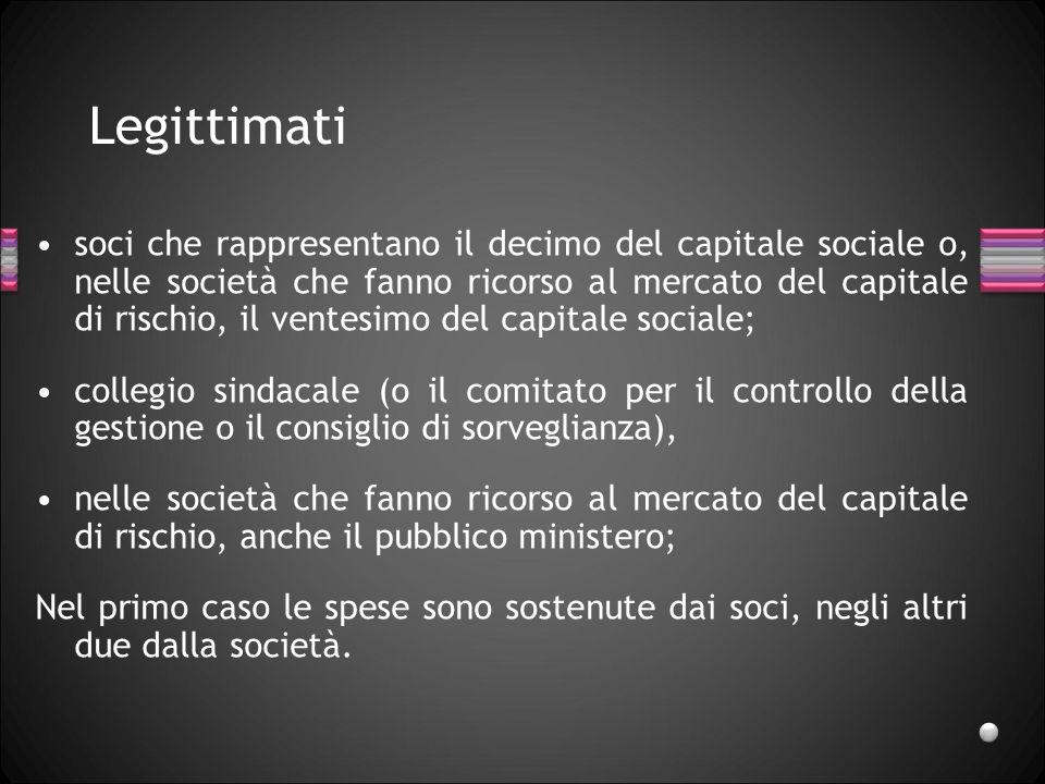 Legittimati soci che rappresentano il decimo del capitale sociale o, nelle società che fanno ricorso al mercato del capitale di rischio, il ventesimo